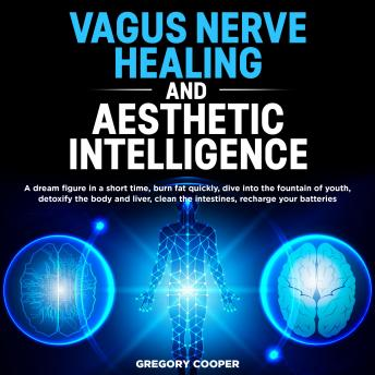 VAGUS NERVE HEALING and Aesthetic Intelligence: A dream figure in a short time, burn fat quickly, dive into the fountain of youth, detoxify the body and liver, clean the intestines, recharge your batt