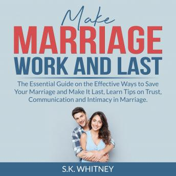 Make Marriage Work and Last: The Essential Guide on the Effective Ways to Save Your Marriage and Mak