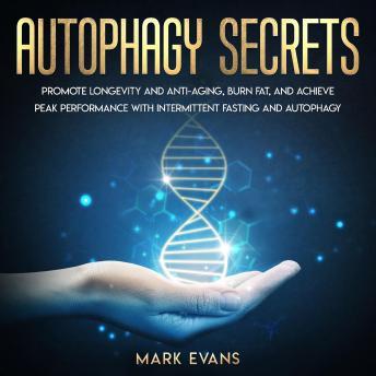 Autophagy: Secrets - Promote Longevity and Anti-Aging, Burn Fat, and Achieve Peak Performance with I