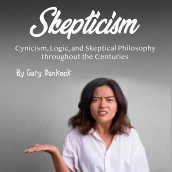 Skepticism: Cynicism, Logic, and Skeptical Philosophy throughout the Centuries
