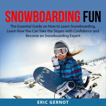 Snowboarding Fun: The Essential Guide on How to Learn Snowboarding, Learn How You Can Take the Slope
