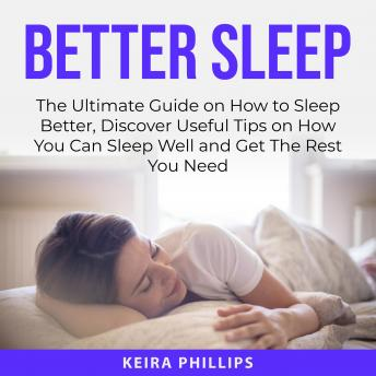 Better Sleep: The Ultimate Guide on How to Sleep Better, Discover Useful Tips on How You Can Sleep W