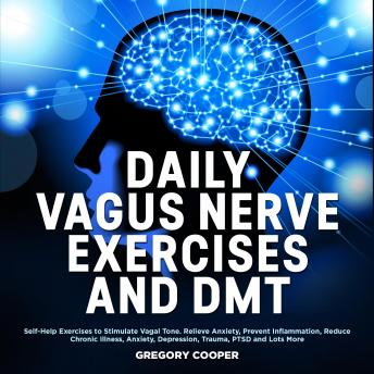 DAILY VAGUS NERVE EXERCISES and DMT: Self-Help Exercises to Stimulate Vagal Tone. Relieve Anxiety, Prevent Inflammation, Reduce Chronic Illness, Anxiety, Depression, Trauma, PTSD and Lots More