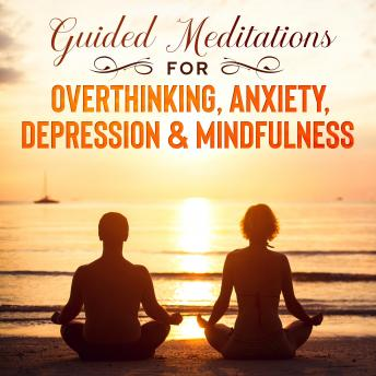 Guided Meditations for Overthinking, Anxiety, Depression & Mindfulness: Beginners Scripts For Deep S