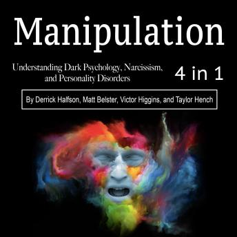 Download Manipulation: Understanding Dark Psychology, Narcissism, and Personality Disorders by Taylor Hench, Derrick Halfson, Victor Higgins, Matt Belster