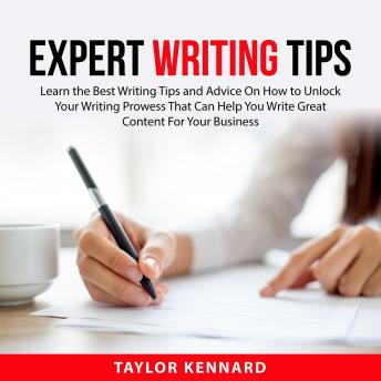Expert Writing Tips: Learn the Best Writing Tips and Advice On How to Unlock Your Writing Prowess Th