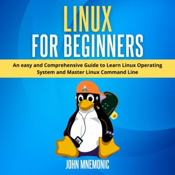LINUX FOR BEGINNERS: An easy and Comprehensive Guide to Learn Linux Operating System and Master Linu