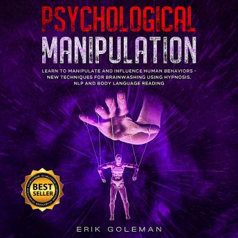 Psychological Manipulation: Learn to Manipulate and Influence Human Behaviors - New Techniques for B