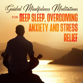 Guided Mindfulness Meditations for Deep Sleep, Overcoming Anxiety & Stress Relief: Beginners Meditat