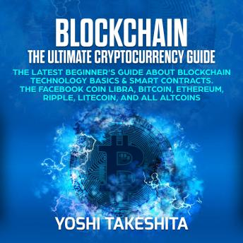 Download Blockchain, The Ultimate Cryptocurrency Guide: The Latest Beginner's Guide about Blockchain Technology Basics & Smart Contracts. The Facebook Coin Libra, Bitcoin, Ethereum, Ripple, Litecoin by Yoshi Takeshita