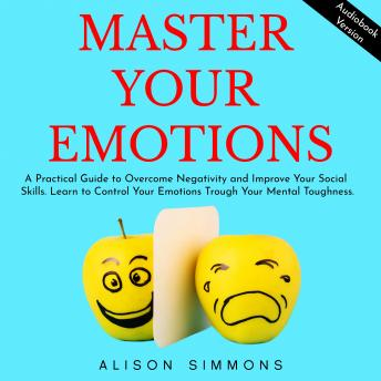 Master Your Emotions: A Practical Guide to Overcome Negativity and Improve Your Social Skills. Learn to Control Your Emotions Trough Your Mental Toughness.