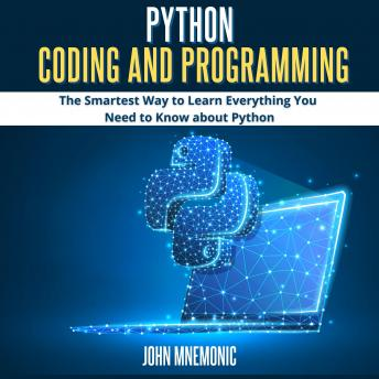 PYTHON CODING AND PROGRAMMING: The Smartest Way to Learn Everything you Need to Know about Python