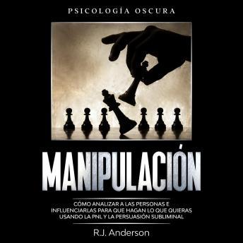 Manipulación: Psicología oscura - Cómo analizar a las personas e influenciarlas para que hagan lo qu