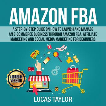 Amazon FBA: A Step-by-Step Guide on How to Launch and Manage an E-Commerce Business through Amazon FBA, Affiliate Marketing and Social Media Marketing for Beginners