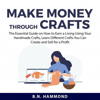 Make Money Through Crafts: The Essential Guide on How to Earn a Living Using Your Handmade Crafts, L