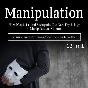 Download Manipulation: How Narcissists and Sociopaths Use Dark Psychology to Manipulate and Control by Taylor Hench, Derrick Halfson, Victor Higgins, Matt Belster