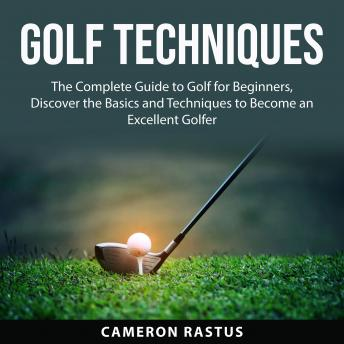 Golf Techniques: The Complete Guide to Golf for Beginners, Discover the Basics and Techniques to Bec