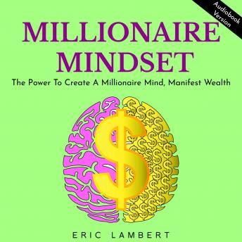 MILLIONAIRE MINDSET: THE POWER TO CREATE A MILLIONAIRE MIND, MANIFEST WEALTH