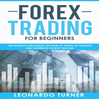 Forex Trading for Beginners: The Ultimate Strategies on How to Profit in Trading and Generate Passive Income