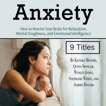 Anxiety: How to Rewire Your Brain for Relaxation, Mental Toughness, and Emotional Intelligence