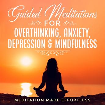 Guided Meditations for Overthinking, Anxiety, Depression & Mindfulness: Meditation Scripts For Begin