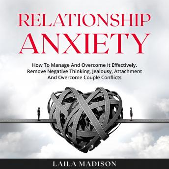 Relationship Anxiety: How To Manage And Overcome It Effectively. Remove Negative Thinking, Jealousy,