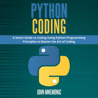 PYTHON CODING: A Smart Guide to Coding Using Python Programming Principles to Master the Art of Codi
