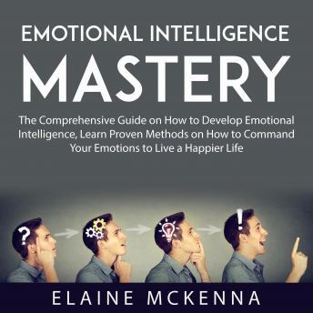 Emotional Intelligence Mastery: The Comprehensive Guide on How to Develop Emotional Intelligence, Le