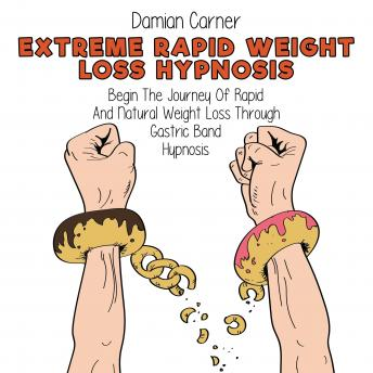 Extreme Rapid Weight Loss Hypnosis: Begin The Journey Of Rapid And Natural Weight Loss Through Gastr