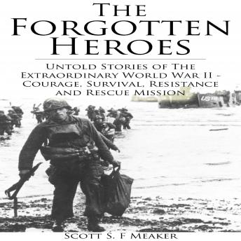 Forgotten Heroes, The: Untold Stories of the Extraordinary World War II - Courage, Survival, Resistance and Rescue Mission