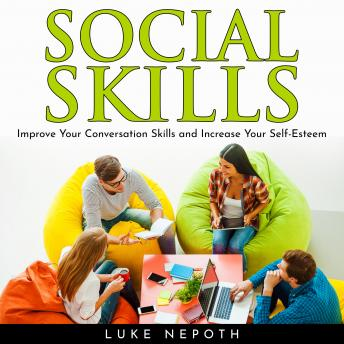 SOCIAL SKILLS: Improve Your Conversation Skills and Increase Your Self-Esteem