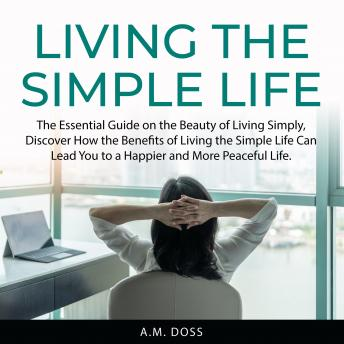 Living the Simple Life: The Essential Guide on the Beauty of Living Simply, Discover How the Benefit