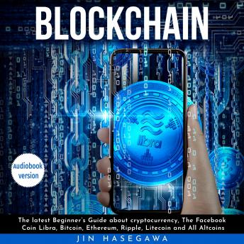 Blockchain : The latest Beginner's Guide about cryptocurrency, The Facebook Coin Libra, Bitcoin, Ethereum, Ripple, Litecoin and All Altcoins