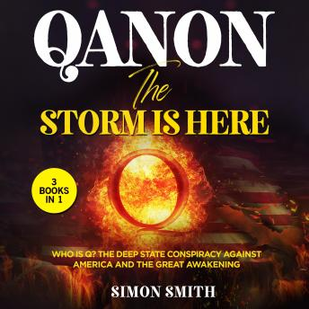 QAnon, The Storm Is Here (3 Books in 1): Who is Q? The Deep State Conspiracy Against America and The Great Awakening