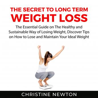 The Secret to Long Term Weight Loss: The Essential Guide on The Healthy and Sustainable Way of Losin