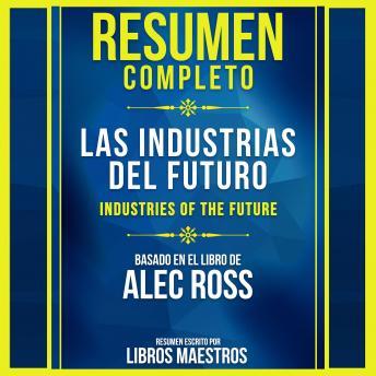 Resumen Completo: Las Industrias Del Futuro (The Industries Of The Future): Basado En El Libro De Alec Ross