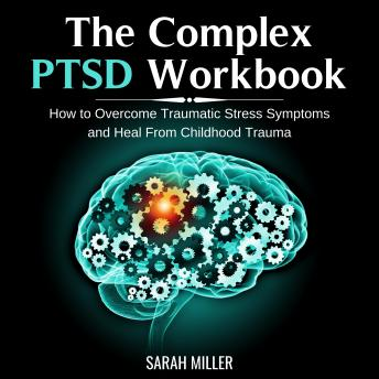 The Complex PTSD Workbook: How to Overcome Traumatic Stress Symptoms and Heal From Childhood Trauma