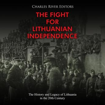 Fight for Lithuanian Independence, The: The History and Legacy of Lithuania in the 20th Century