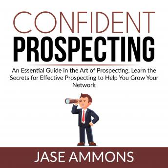 Confident Prospecting: An Essential Guide in the Art of Prospecting, Learn the Secrets for Effective Prospecting to Help You Grow Your Network