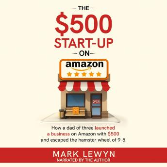 Download $500 Start-Up on Amazon: How a dad of three launched a business on Amazon and escaped the hamster wheel of 9-5 by Mark Lewyn