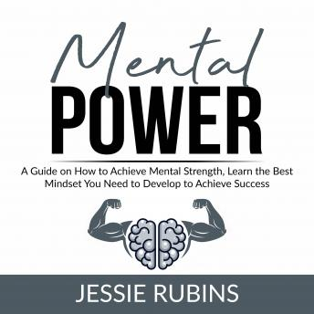 Mental Power: A Guide on How to Achieve Mental Strength, Learn the Best Mindset You Need to Develop to Achieve Success