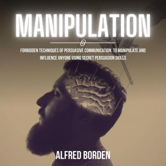 Manipulation: Forbidden Techniques Of Persuasive Communication, To Manipulate And Influence Anyone U