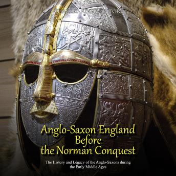 Anglo-Saxon England Before the Norman Conquest: The History and Legacy of the Anglo-Saxons during the Early Middle Ages
