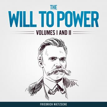 Will to Power, The: Volumes I and II (Unabridged)