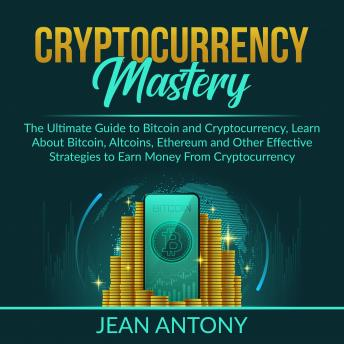 Cryptocurrency Mastery: The Ultimate Guide to Bitcoin and Cryptocurrency, Learn About Bitcoin, Altcoins, Ethereum and Other Effective Strategies to Earn Money From Cryptocurrency
