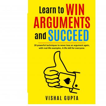 Learn to Win Arguments and Succeed: 20 powerful techniques to never lose an argument again, with rea