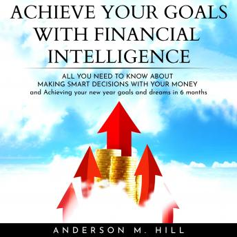 ACHIEVE YOUR GOALS WITH FINANCIAL INTELLIGENCE: ALL YOU NEED TO KNOW ABOUT MAKING SMART DECISIONS WI