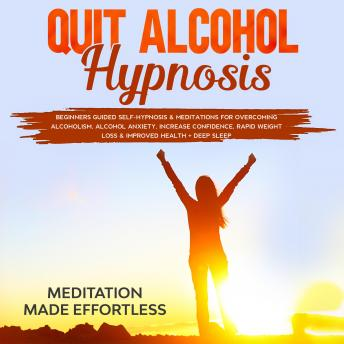 Quit Alcohol Hypnosis: Beginners Guided Self-Hypnosis & Meditations For Overcoming Alcoholism, Alcoh