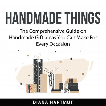 Handmade Things: The Comprehensive Guide on Handmade Gift Ideas You Can Make For Every Occasion