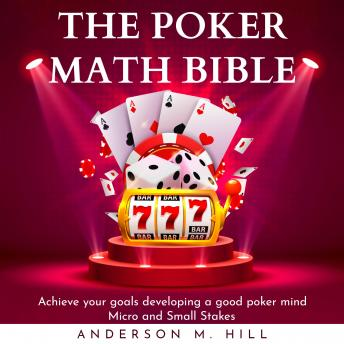 THE POKER MATH BIBLE : Achieve your goals developing a good poker mind. Micro and Small Stakes